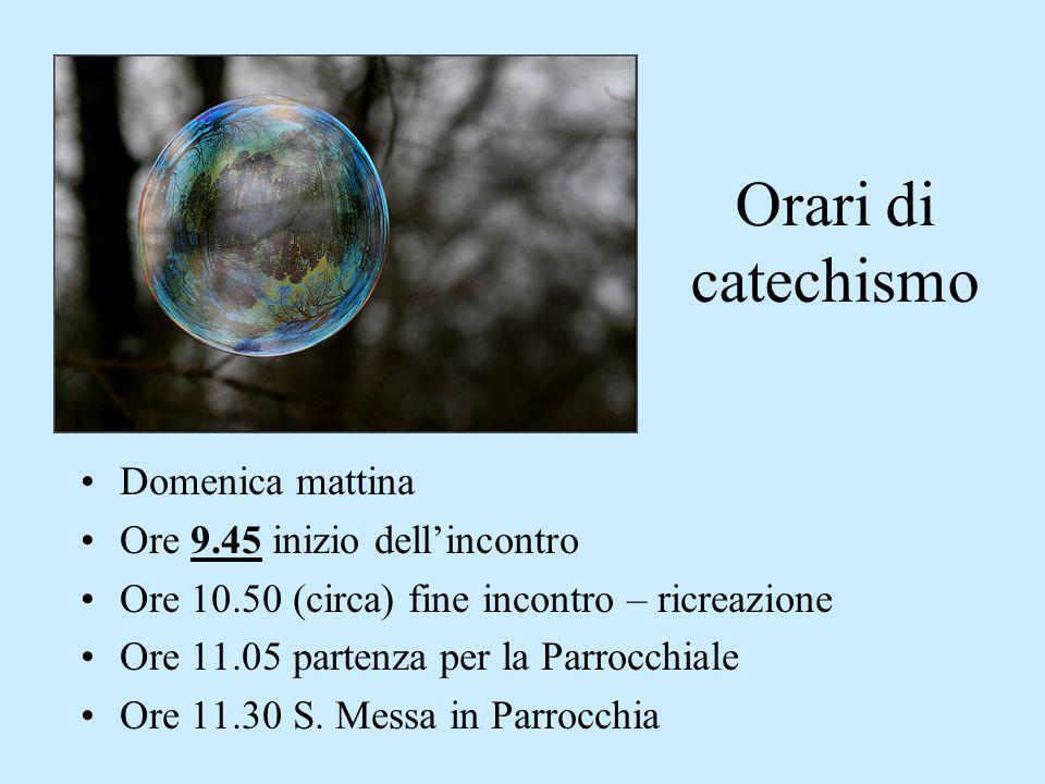 Orari di catechismo Domenica mattina Ore 9.45 inizio dellincontro Ore 10.50 (circa) fine incontro – ricreazione Ore 11.05 partenza per la Parrocchiale Ore 11.30 S.