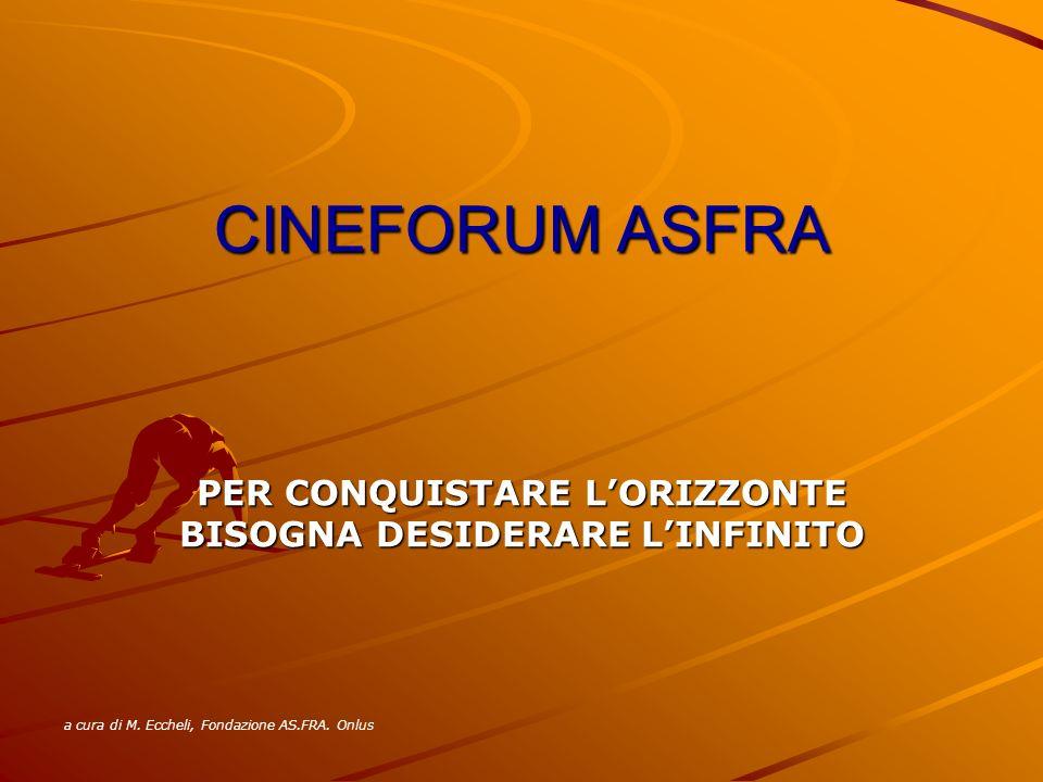 CINEFORUM ASFRA PER CONQUISTARE LORIZZONTE BISOGNA DESIDERARE LINFINITO a cura di M. Eccheli, Fondazione AS.FRA. Onlus