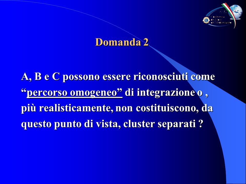 Domanda 2 A, B e C possono essere riconosciuti come percorso omogeneo di integrazione o,percorso omogeneo di integrazione o, più realisticamente, non costituiscono, da questo punto di vista, cluster separati