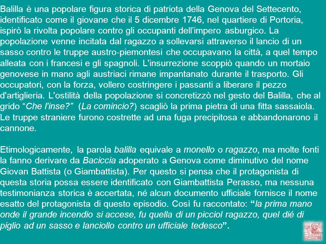 Balilla è una popolare figura storica di patriota della Genova del Settecento, identificato come il giovane che il 5 dicembre 1746, nel quartiere di P