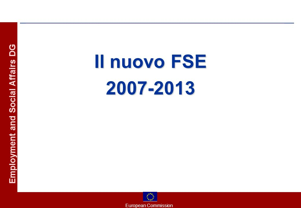 European Commission Employment and Social Affairs DG Il nuovo FSE 2007-2013