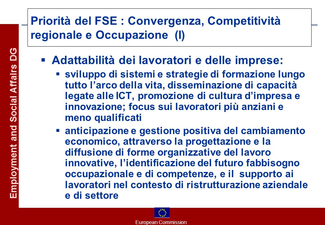 European Commission Employment and Social Affairs DG Priorità del FSE : Convergenza, Competitività regionale e Occupazione (I) Adattabilità dei lavora