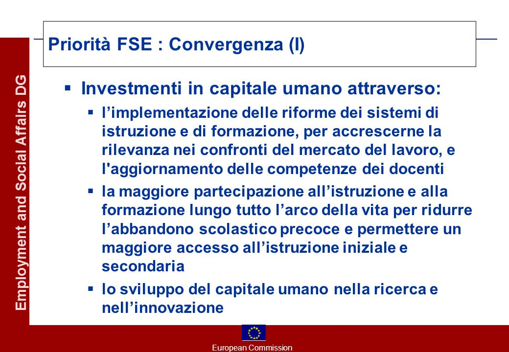 European Commission Employment and Social Affairs DG Priorità FSE : Convergenza (I) Investmenti in capitale umano attraverso: limplementazione delle r