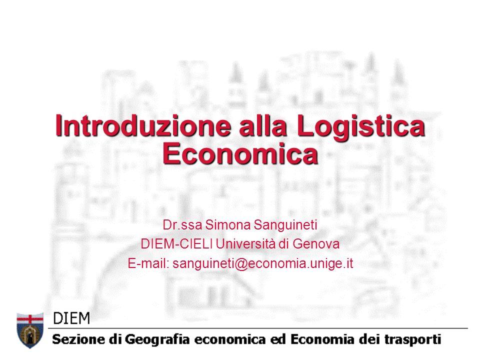 Introduzione alla Logistica Economica Dr.ssa Simona Sanguineti DIEM-CIELI Università di Genova E-mail: sanguineti@economia.unige.it