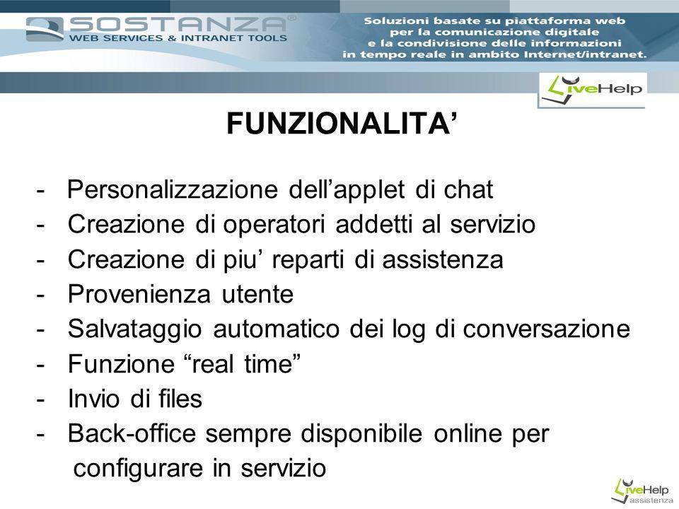 FUNZIONALITA - Personalizzazione dellapplet di chat - Creazione di operatori addetti al servizio - Creazione di piu reparti di assistenza - Provenienza utente - Salvataggio automatico dei log di conversazione - Funzione real time - Invio di files - Back-office sempre disponibile online per configurare in servizio