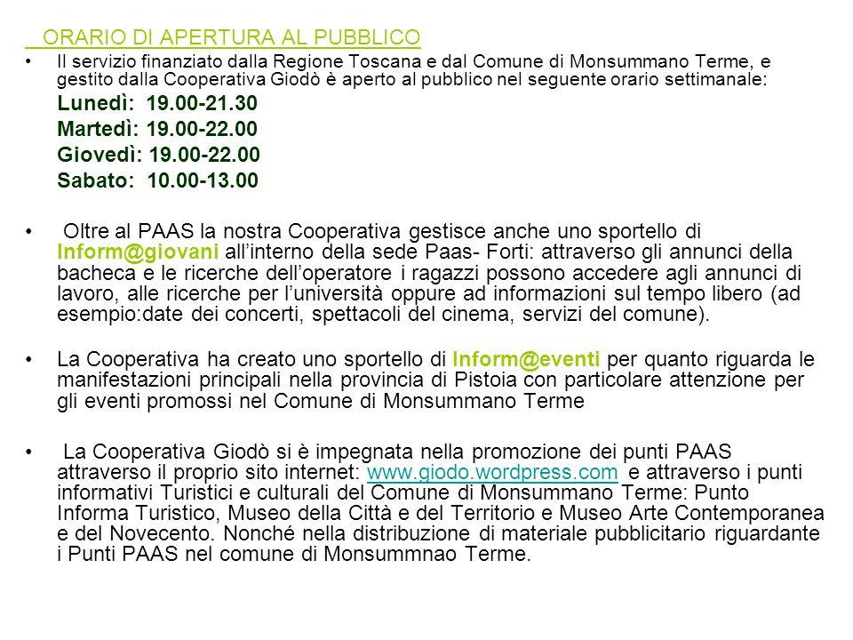 ORARIO DI APERTURA AL PUBBLICO Il servizio finanziato dalla Regione Toscana e dal Comune di Monsummano Terme, e gestito dalla Cooperativa Giodò è aperto al pubblico nel seguente orario settimanale: Lunedì: 19.00-21.30 Martedì: 19.00-22.00 Giovedì: 19.00-22.00 Sabato: 10.00-13.00 Oltre al PAAS la nostra Cooperativa gestisce anche uno sportello di Inform@giovani allinterno della sede Paas- Forti: attraverso gli annunci della bacheca e le ricerche delloperatore i ragazzi possono accedere agli annunci di lavoro, alle ricerche per luniversità oppure ad informazioni sul tempo libero (ad esempio:date dei concerti, spettacoli del cinema, servizi del comune).