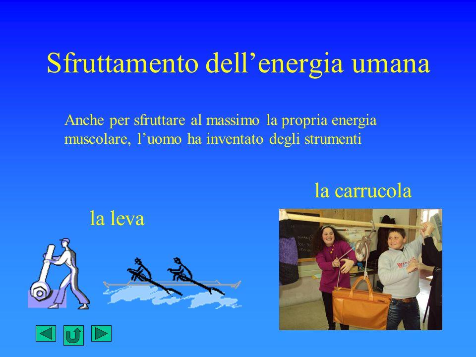 Sfruttamento dellenergia umana Anche per sfruttare al massimo la propria energia muscolare, luomo ha inventato degli strumenti la leva la carrucola