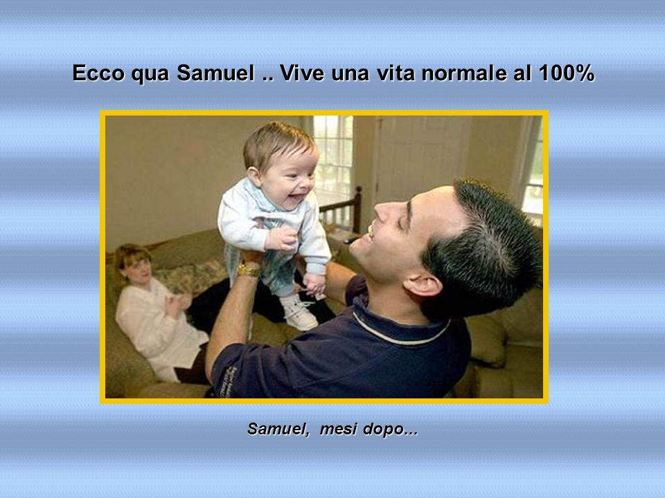 Samuel, mesi dopo... Ecco qua Samuel.. Vive una vita normale al 100%