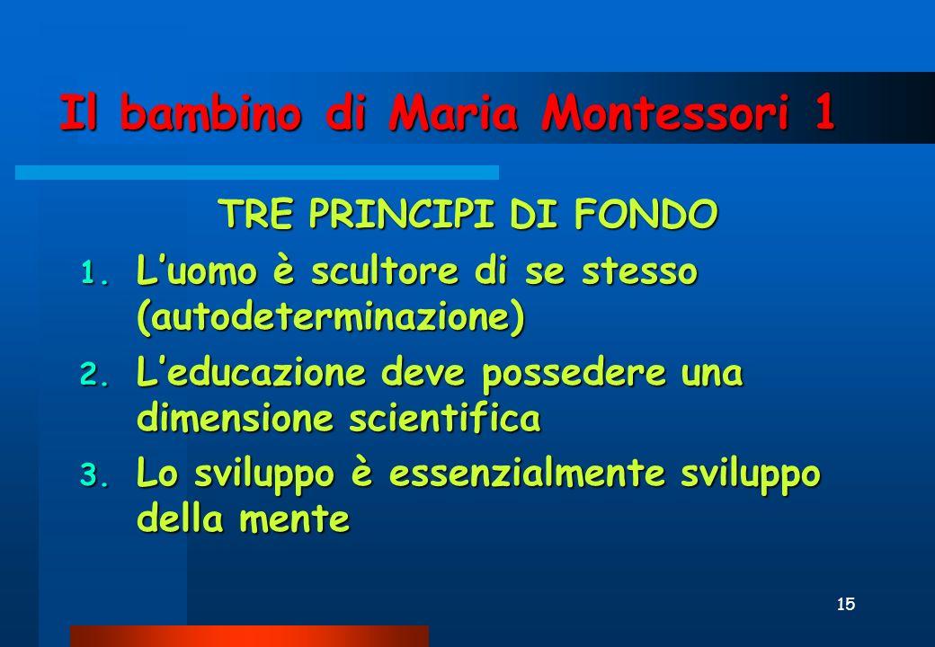 15 Il bambino di Maria Montessori 1 TRE PRINCIPI DI FONDO 1.