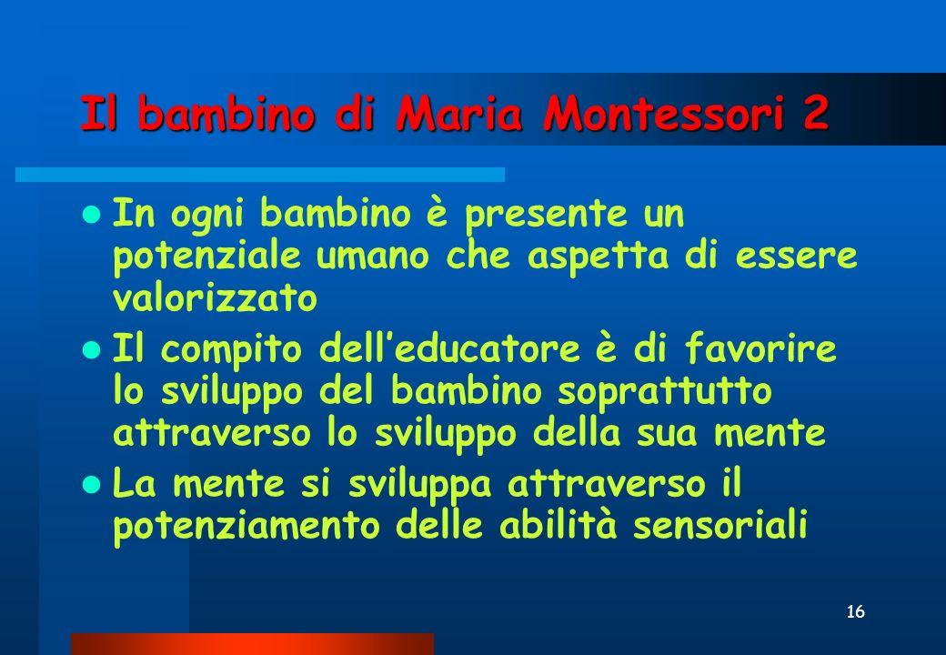 16 Il bambino di Maria Montessori 2 In ogni bambino è presente un potenziale umano che aspetta di essere valorizzato Il compito delleducatore è di favorire lo sviluppo del bambino soprattutto attraverso lo sviluppo della sua mente La mente si sviluppa attraverso il potenziamento delle abilità sensoriali