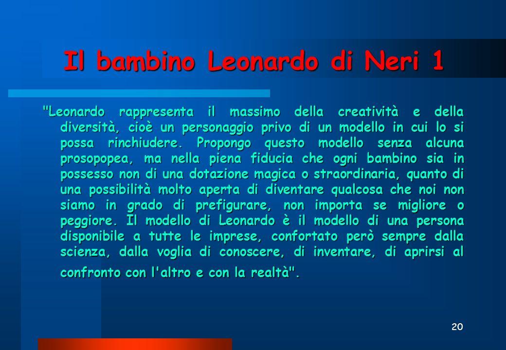 20 Il bambino Leonardo di Neri 1 Leonardo rappresenta il massimo della creatività e della diversità, cioè un personaggio privo di un modello in cui lo si possa rinchiudere.