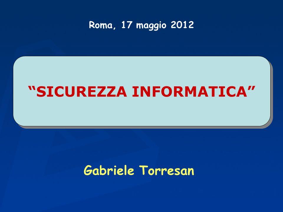 SICUREZZA INFORMATICA Gabriele Torresan Roma, 17 maggio 2012