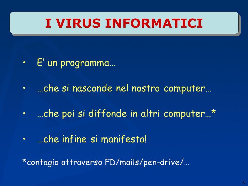 6 I VIRUS INFORMATICI E un programma… …che si nasconde nel nostro computer… …che poi si diffonde in altri computer…* …che infine si manifesta! *contag