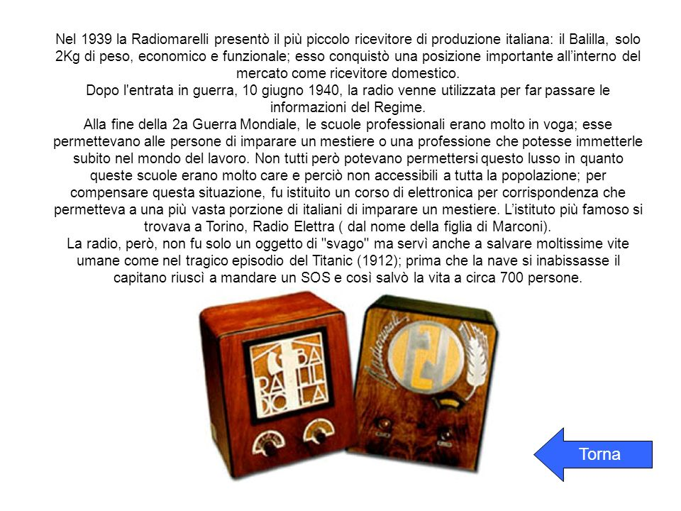 Nel 1939 la Radiomarelli presentò il più piccolo ricevitore di produzione italiana: il Balilla, solo 2Kg di peso, economico e funzionale; esso conquistò una posizione importante allinterno del mercato come ricevitore domestico.