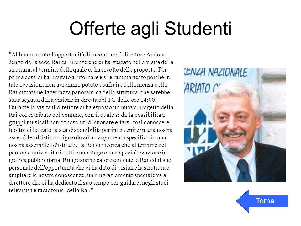 Offerte agli Studenti Abbiamo avuto l opportunità di incontrare il direttore Andrea Jengo della sede Rai di Firenze che ci ha guidato nella visita della struttura, al termine della quale ci ha rivolto delle proposte.