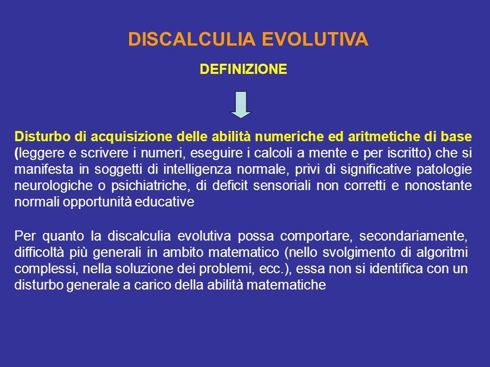 DISCALCULIA EVOLUTIVA Disturbo di acquisizione delle abilità numeriche ed aritmetiche di base (leggere e scrivere i numeri, eseguire i calcoli a mente