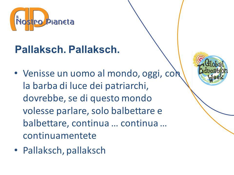 Pallaksch. Venisse un uomo al mondo, oggi, con la barba di luce dei patriarchi, dovrebbe, se di questo mondo volesse parlare, solo balbettare e balbet