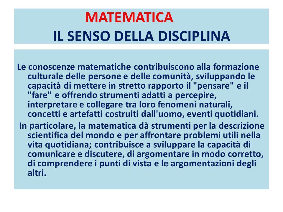 MATEMATICA IL SENSO DELLA DISCIPLINA Le conoscenze matematiche contribuiscono alla formazione culturale delle persone e delle comunità, sviluppando le