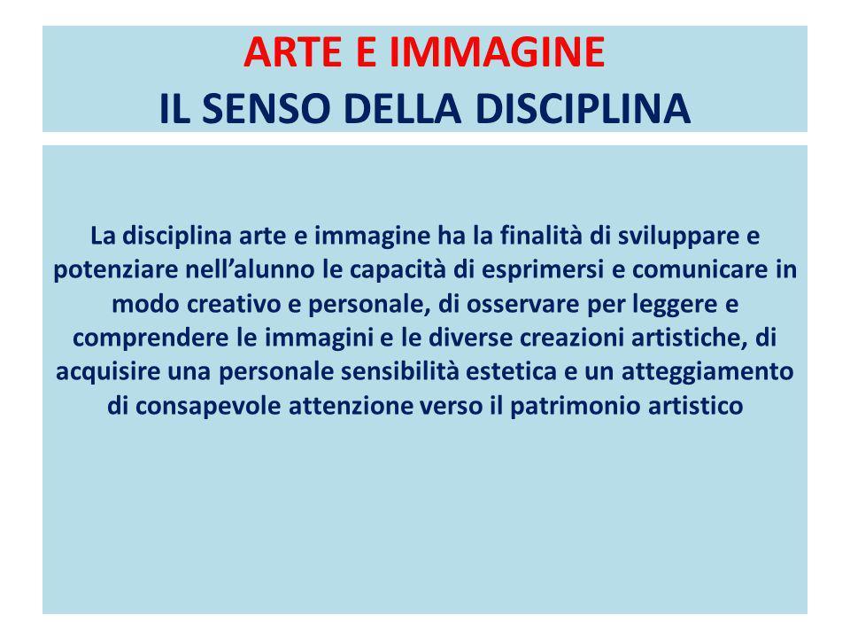 ARTE E IMMAGINE IL SENSO DELLA DISCIPLINA La disciplina arte e immagine ha la finalità di sviluppare e potenziare nellalunno le capacità di esprimersi e comunicare in modo creativo e personale, di osservare per leggere e comprendere le immagini e le diverse creazioni artistiche, di acquisire una personale sensibilità estetica e un atteggiamento di consapevole attenzione verso il patrimonio artistico