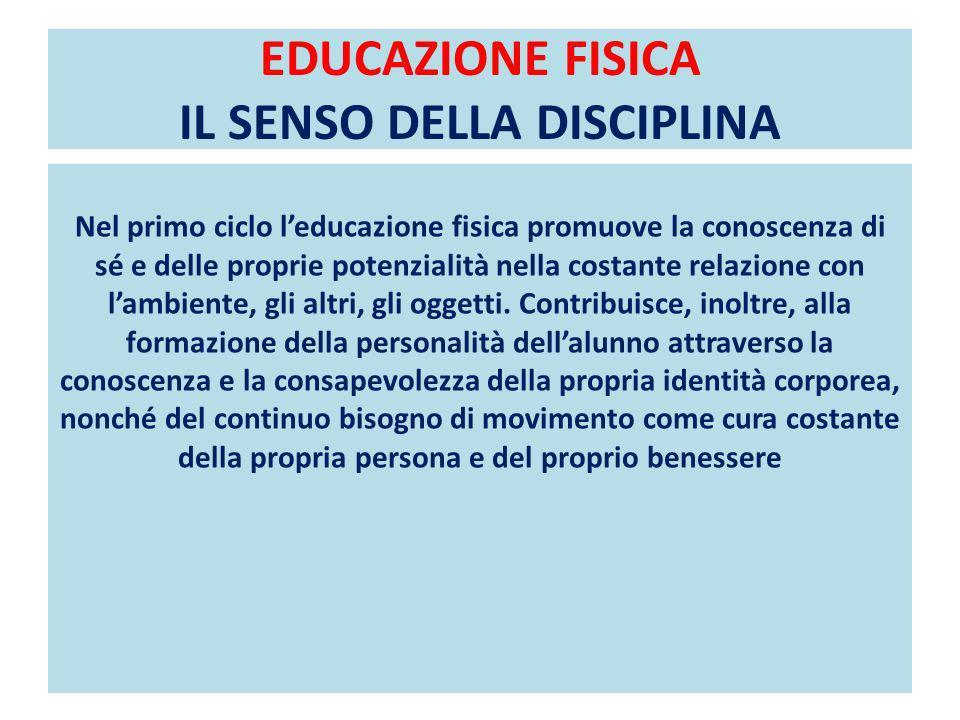 EDUCAZIONE FISICA IL SENSO DELLA DISCIPLINA Nel primo ciclo leducazione fisica promuove la conoscenza di sé e delle proprie potenzialità nella costante relazione con lambiente, gli altri, gli oggetti.