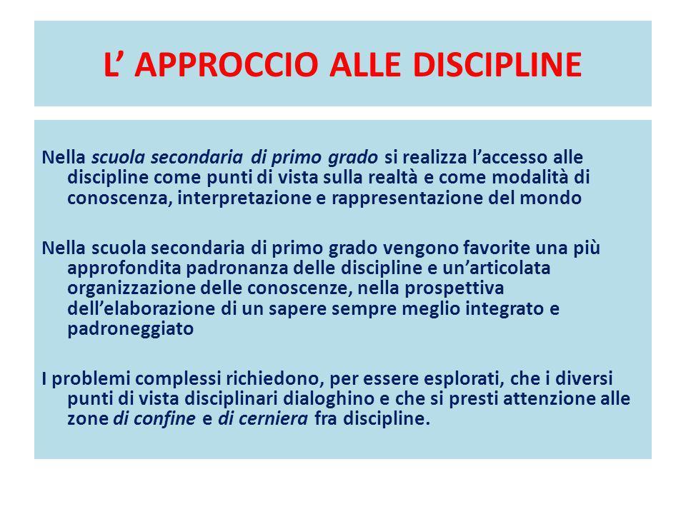 L APPROCCIO ALLE DISCIPLINE Nella scuola secondaria di primo grado si realizza laccesso alle discipline come punti di vista sulla realtà e come modali