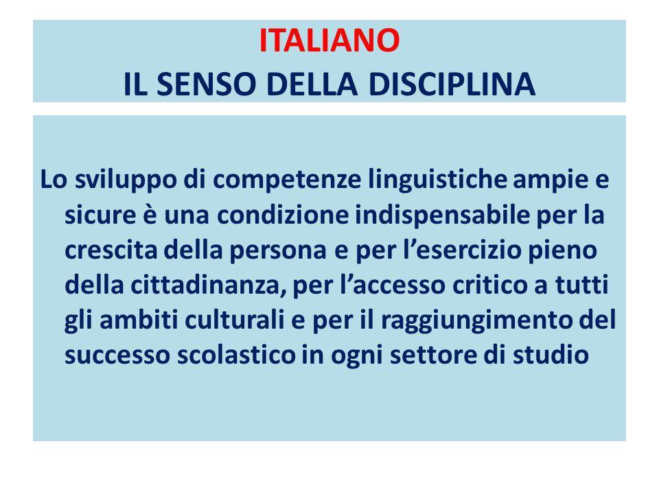 ITALIANO IL SENSO DELLA DISCIPLINA Lo sviluppo di competenze linguistiche ampie e sicure è una condizione indispensabile per la crescita della persona