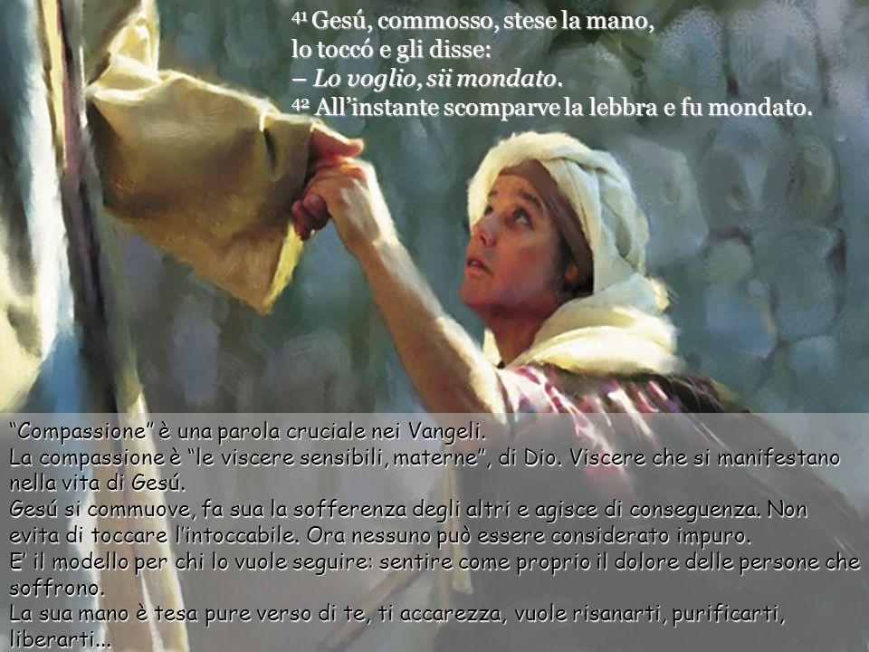 41 Gesú, commosso, stese la mano, lo toccó e gli disse: – Lo voglio, sii mondato.