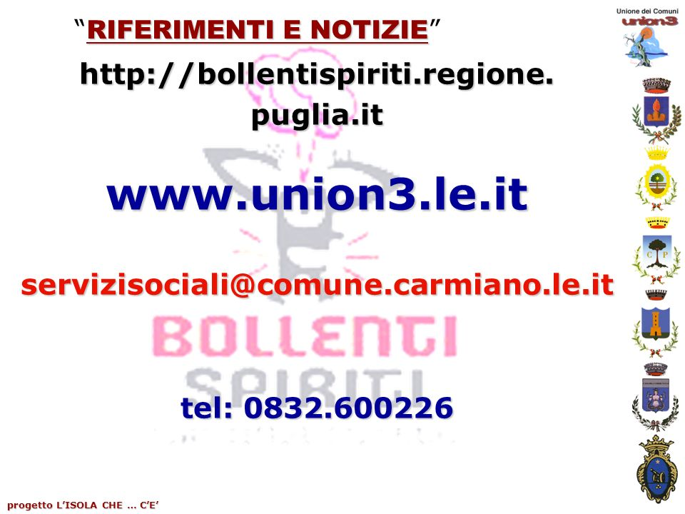 progetto LISOLA CHE … CE RIFERIMENTI E NOTIZIE RIFERIMENTI E NOTIZIE http://bollentispiriti.regione. puglia.it www.union3.le.it servizisociali@comune.
