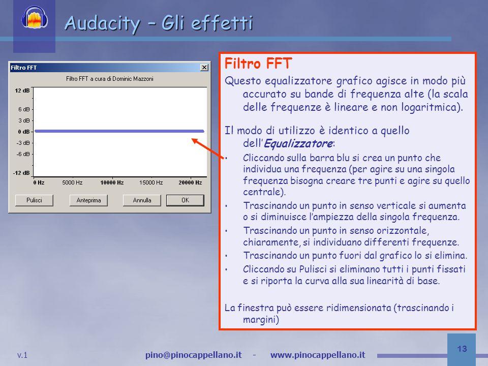 v.1 pino@pinocappellano.it - www.pinocappellano.it 13 Audacity – Gli effetti Filtro FFT Questo equalizzatore grafico agisce in modo più accurato su bande di frequenza alte (la scala delle frequenze è lineare e non logaritmica).