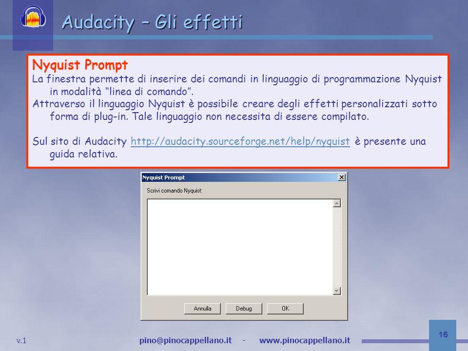 v.1 pino@pinocappellano.it - www.pinocappellano.it 16 Audacity – Gli effetti Nyquist Prompt La finestra permette di inserire dei comandi in linguaggio di programmazione Nyquist in modalità linea di comando.