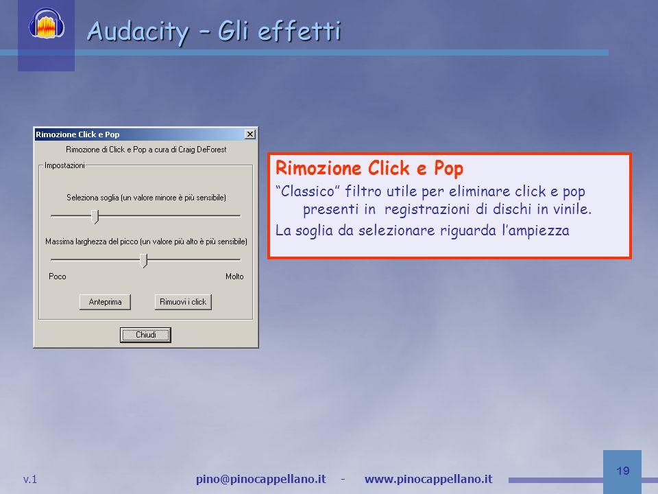 v.1 pino@pinocappellano.it - www.pinocappellano.it 19 Audacity – Gli effetti Rimozione Click e Pop Classico filtro utile per eliminare click e pop presenti in registrazioni di dischi in vinile.