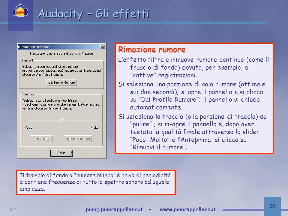 v.1 pino@pinocappellano.it - www.pinocappellano.it 20 Audacity – Gli effetti Rimozione rumore Leffetto filtra e rimuove rumore continuo (come il fruscio di fondo) dovuto, per esempio, a cattive registrazioni.