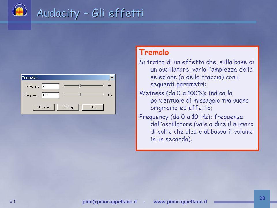 v.1 pino@pinocappellano.it - www.pinocappellano.it 28 Audacity – Gli effetti Tremolo Si tratta di un effetto che, sulla base di un oscillatore, varia lampiezza della selezione (o della traccia) con i seguenti parametri: Wetness (da 0 a 100%): indica la percentuale di missaggio tra suono originario ed effetto; Frequency (da 0 a 10 Hz): frequenza delloscillatore (vale a dire il numero di volte che alza e abbassa il volume in un secondo).
