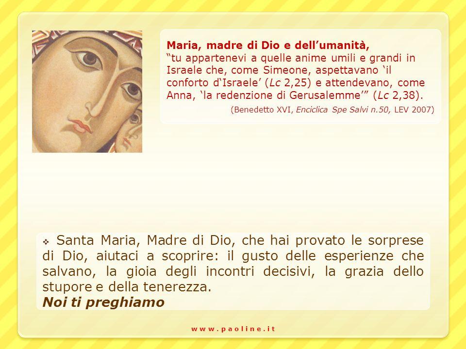 w w w. p a o l i n e. i t Maria, madre di Dio e dellumanità, tu appartenevi a quelle anime umili e grandi in Israele che, come Simeone, aspettavano il