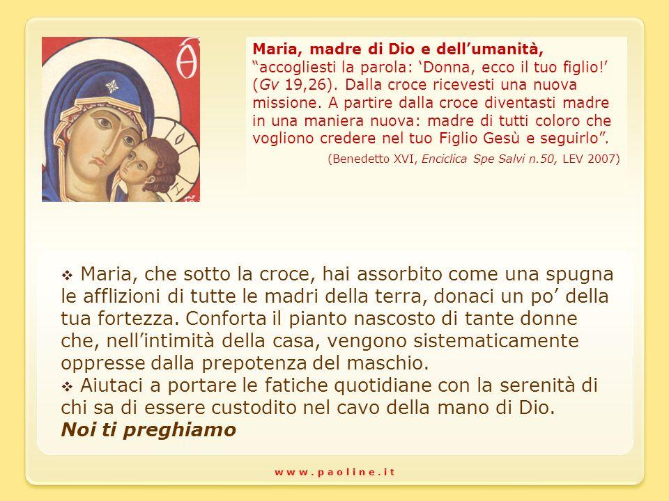 w w w. p a o l i n e. i t Maria, madre di Dio e dellumanità, accogliesti la parola: Donna, ecco il tuo figlio! (Gv 19,26). Dalla croce ricevesti una n