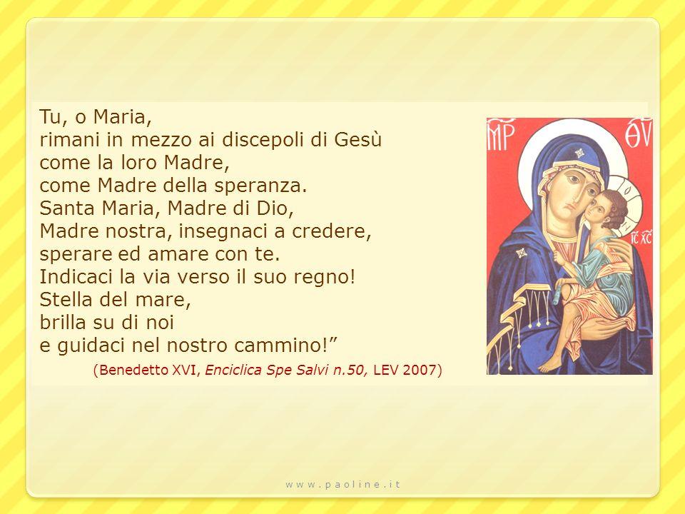 w w w. p a o l i n e. i t Tu, o Maria, rimani in mezzo ai discepoli di Gesù come la loro Madre, come Madre della speranza. Santa Maria, Madre di Dio,