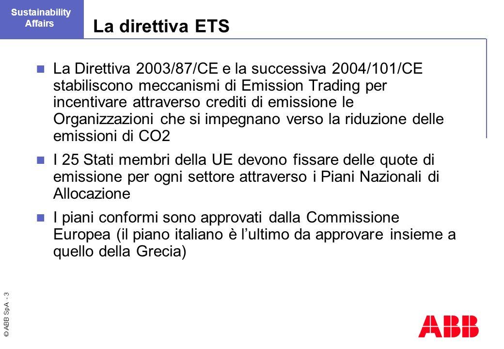 © ABB SpA - 3 Sustainability Affairs La direttiva ETS La Direttiva 2003/87/CE e la successiva 2004/101/CE stabiliscono meccanismi di Emission Trading per incentivare attraverso crediti di emissione le Organizzazioni che si impegnano verso la riduzione delle emissioni di CO2 I 25 Stati membri della UE devono fissare delle quote di emissione per ogni settore attraverso i Piani Nazionali di Allocazione I piani conformi sono approvati dalla Commissione Europea (il piano italiano è lultimo da approvare insieme a quello della Grecia)