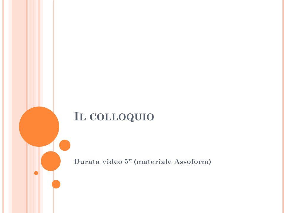 I L COLLOQUIO Durata video 5 (materiale Assoform)