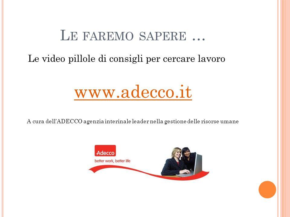 L E FAREMO SAPERE … Le video pillole di consigli per cercare lavoro www.adecco.it A cura dellADECCO agenzia interinale leader nella gestione delle ris