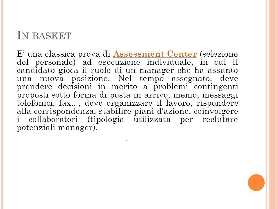I N BASKET E una classica prova di Assessment Center (selezione del personale) ad esecuzione individuale, in cui il candidato gioca il ruolo di un man