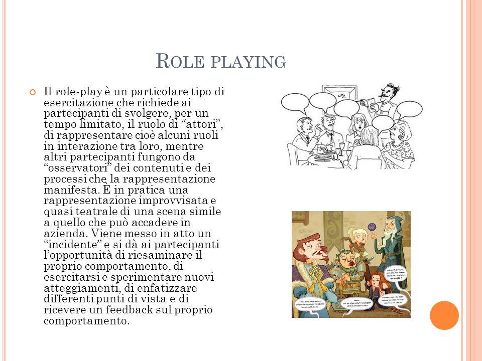 R OLE PLAYING Il role-play è un particolare tipo di esercitazione che richiede ai partecipanti di svolgere, per un tempo limitato, il ruolo di attori,