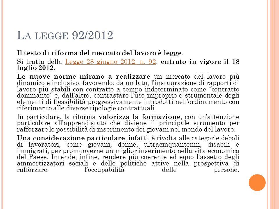 L A LEGGE 92/2012 Il testo di riforma del mercato del lavoro è legge. Si tratta della Legge 28 giugno 2012, n. 92, entrato in vigore il 18 luglio 2012