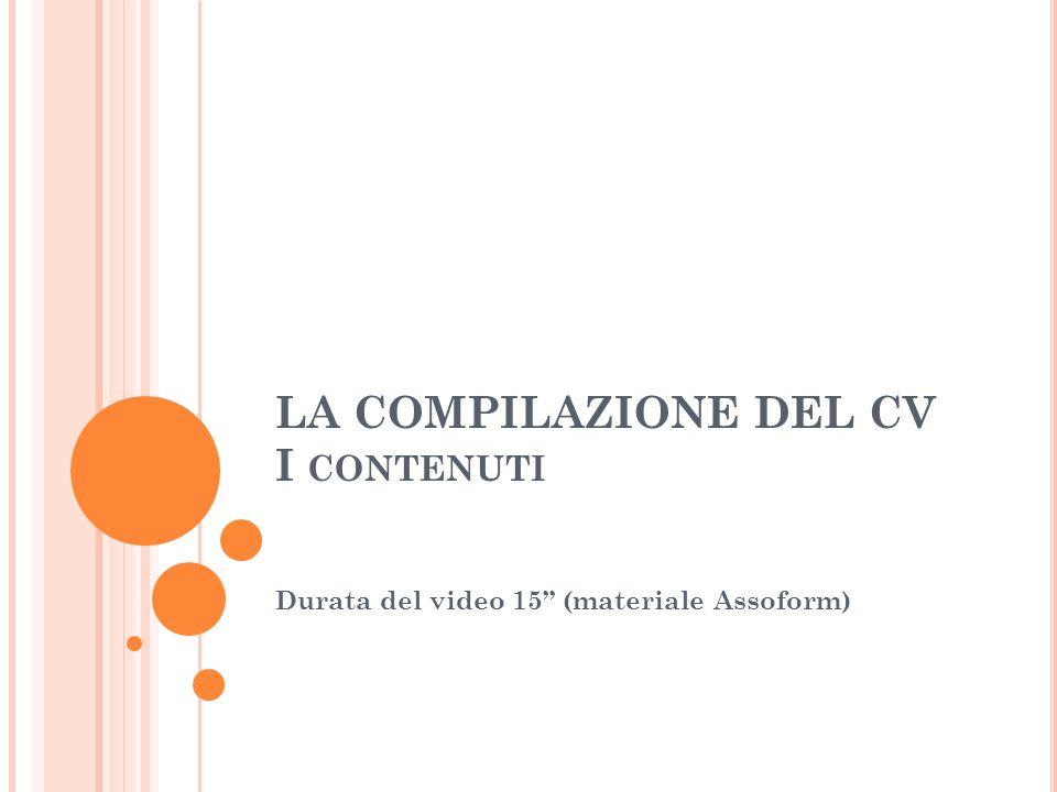LA COMPILAZIONE DEL CV I CONTENUTI Durata del video 15 (materiale Assoform)