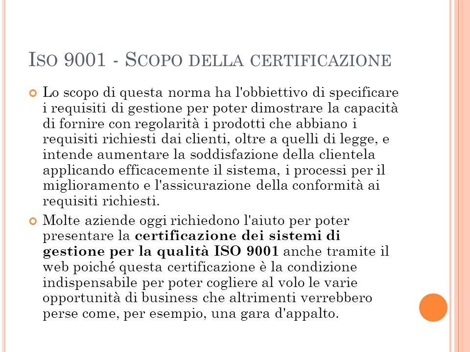I SO 9001 - S COPO DELLA CERTIFICAZIONE Lo scopo di questa norma ha l'obbiettivo di specificare i requisiti di gestione per poter dimostrare la capaci