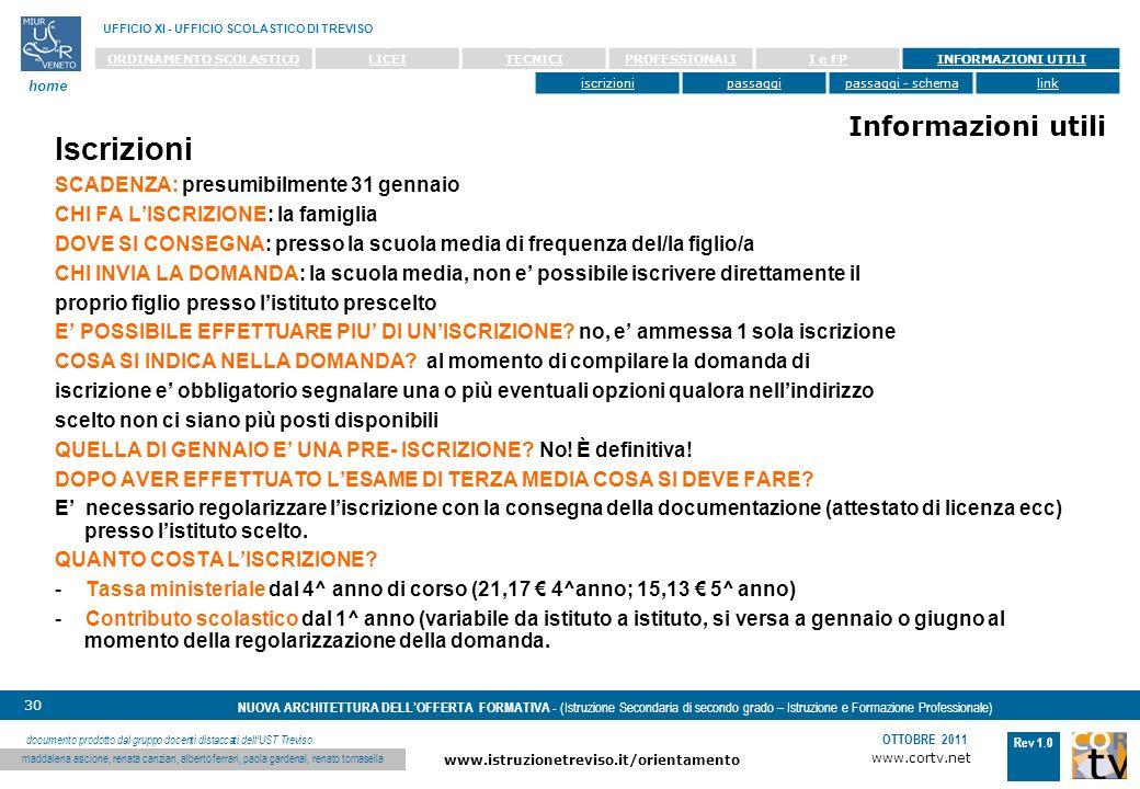 www.cortv.net www.istruzionetreviso.it/orientamento 30 Rev 1.0 OTTOBRE 2011 NUOVA ARCHITETTURA DELLOFFERTA FORMATIVA - (Istruzione Secondaria di secondo grado – Istruzione e Formazione Professionale) UFFICIO XI - UFFICIO SCOLASTICO DI TREVISO home documento prodotto dal gruppo docenti distaccati dellUST Treviso: maddalena ascione, renata canzian, alberto ferrari, paola gardenal, renato tomasella ORDINAMENTO SCOLASTICOLICEITECNICIPROFESSIONALII e FPINFORMAZIONI UTILI iscrizionipassaggipassaggi - schemalink Informazioni utili Iscrizioni SCADENZA: presumibilmente 31 gennaio CHI FA LISCRIZIONE: la famiglia DOVE SI CONSEGNA: presso la scuola media di frequenza del/la figlio/a CHI INVIA LA DOMANDA: la scuola media, non e possibile iscrivere direttamente il proprio figlio presso listituto prescelto E POSSIBILE EFFETTUARE PIU DI UNISCRIZIONE.