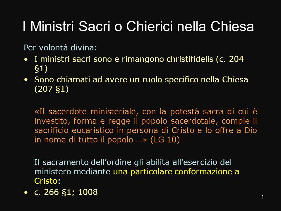I Ministri Sacri o Chierici nella Chiesa Per volontà divina: I ministri sacri sono e rimangono christifidelis (c. 204 §1) Sono chiamati ad avere un ru