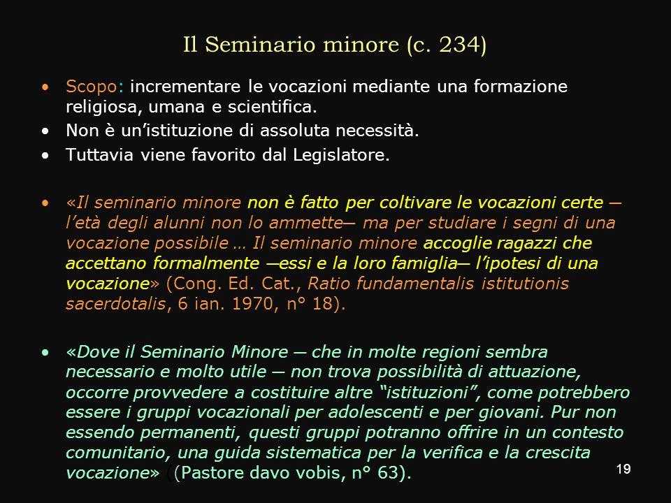 Il Seminario minore (c. 234) Scopo: incrementare le vocazioni mediante una formazione religiosa, umana e scientifica. Non è unistituzione di assoluta