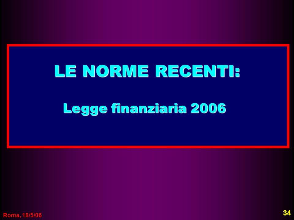 Roma, 18/5/06 LE NORME RECENTI: Legge finanziaria 2006 Legge finanziaria 2006 34