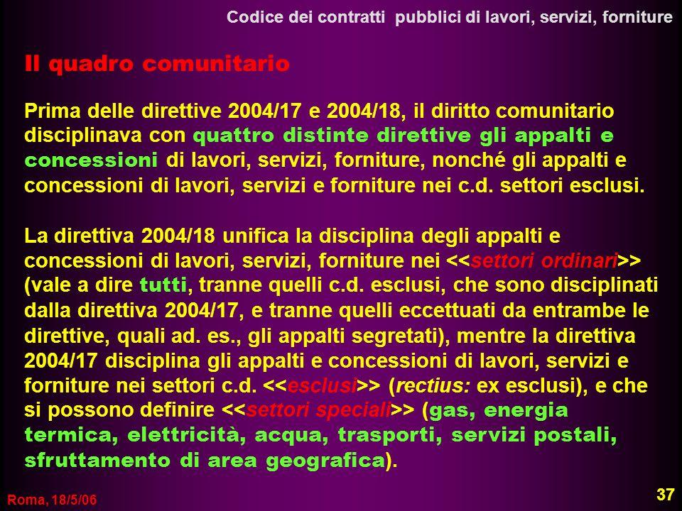 Roma, 18/5/06 37 Codice dei contratti pubblici di lavori, servizi, forniture Il quadro comunitario Prima delle direttive 2004/17 e 2004/18, il diritto