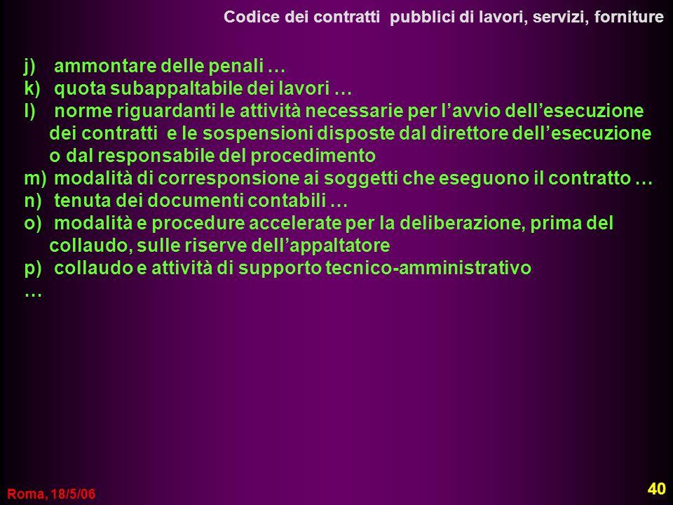 Roma, 18/5/06 Codice dei contratti pubblici di lavori, servizi, forniture j) ammontare delle penali … k) quota subappaltabile dei lavori … l) norme ri